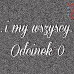 ...I MY WSZYSCY. ODCINEK 0