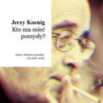Jerzy Koenig: Kto ma mieć pomysły? Szkice i felietony teatralne z lat 1978-2008