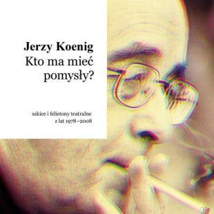 Jerzy Koenig: Kto ma mieć pomysły? Szkice ifelietony teatralne zlat 1978-2008