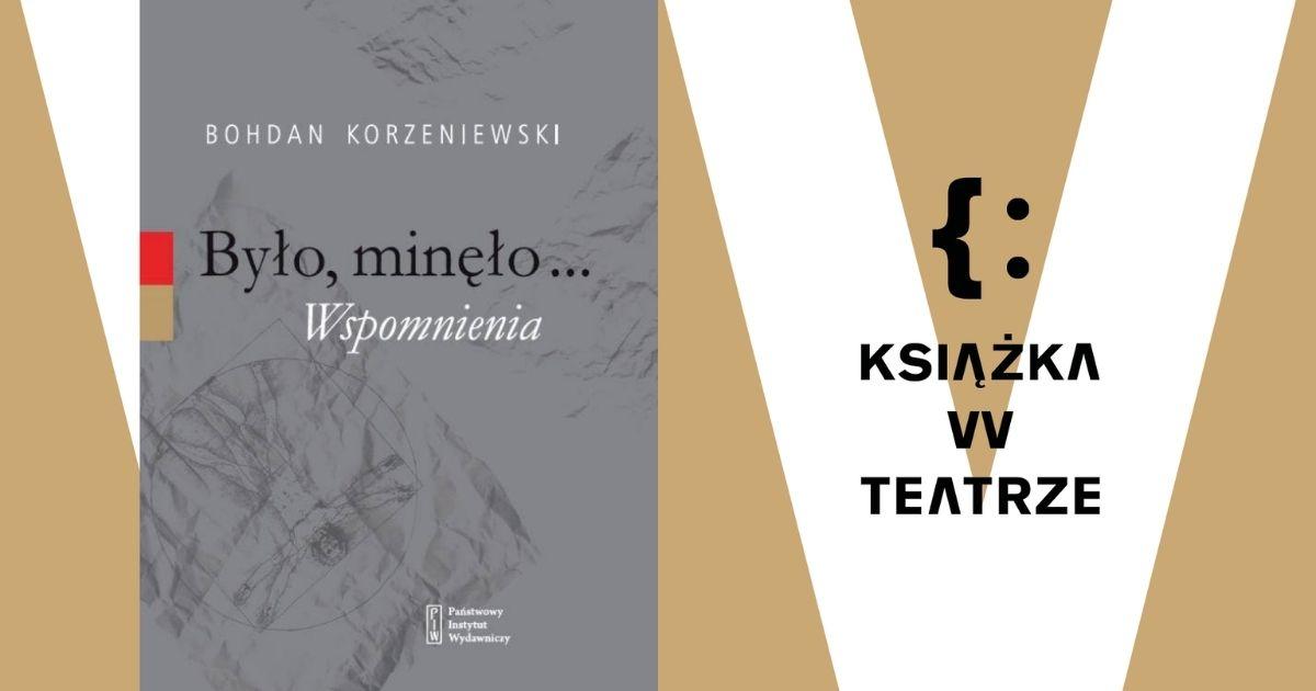 """Książka wteatrze. """"Było, minęło…Wspomnienia"""" Bohdana Korzeniewskiego"""